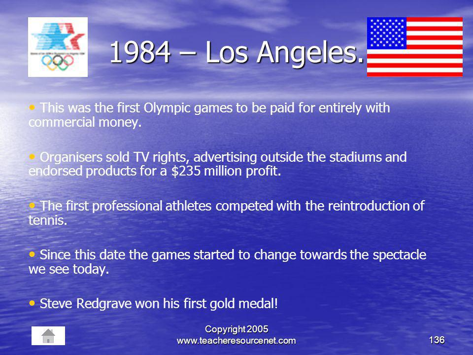 Copyright 2005 www.teacheresourcenet.com136 1984 – Los Angeles. This was the first Olympic games to be paid for entirely with commercial money. Organi