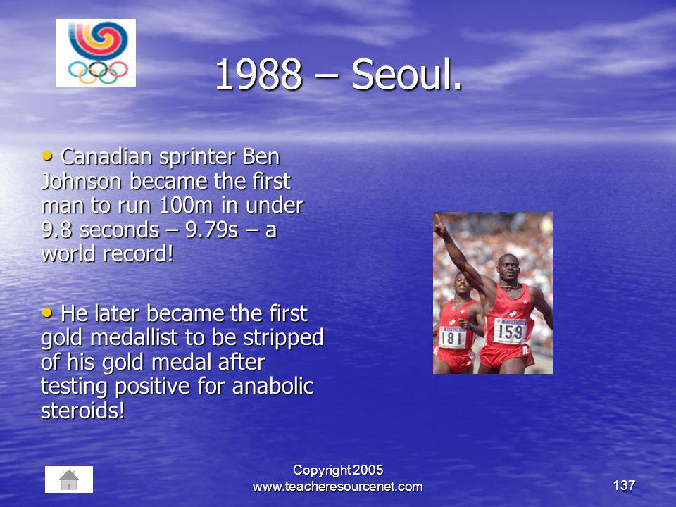 Copyright 2005 www.teacheresourcenet.com137 1988 – Seoul. Canadian sprinter Ben Johnson became the first man to run 100m in under 9.8 seconds – 9.79s