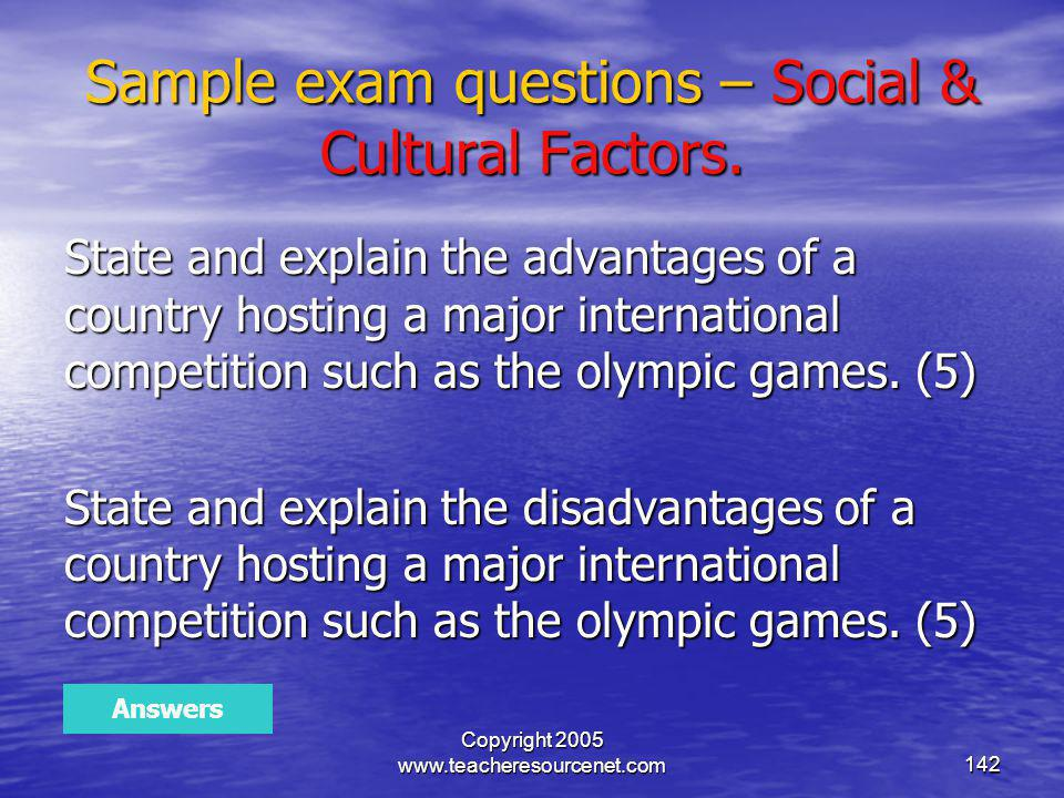 Copyright 2005 www.teacheresourcenet.com142 Sample exam questions – Social & Cultural Factors. State and explain the advantages of a country hosting a