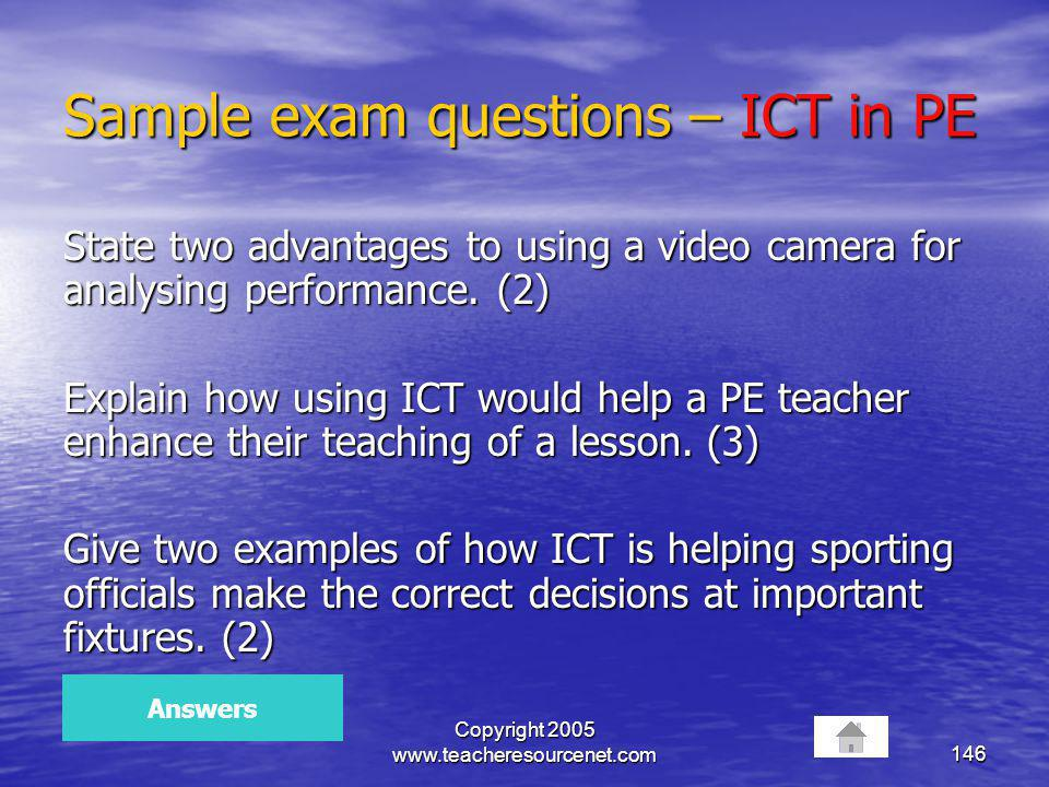 Copyright 2005 www.teacheresourcenet.com146 Sample exam questions – ICT in PE State two advantages to using a video camera for analysing performance.