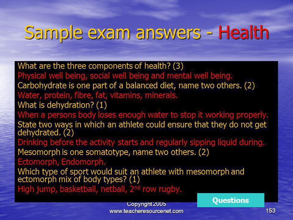 Copyright 2005 www.teacheresourcenet.com153 Sample exam answers - Health What are the three components of health? (3) Physical well being, social well