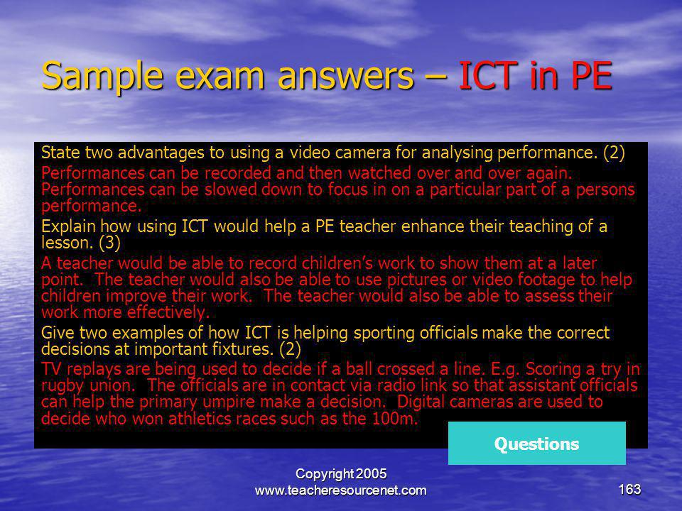 Copyright 2005 www.teacheresourcenet.com163 Sample exam answers – ICT in PE State two advantages to using a video camera for analysing performance. (2