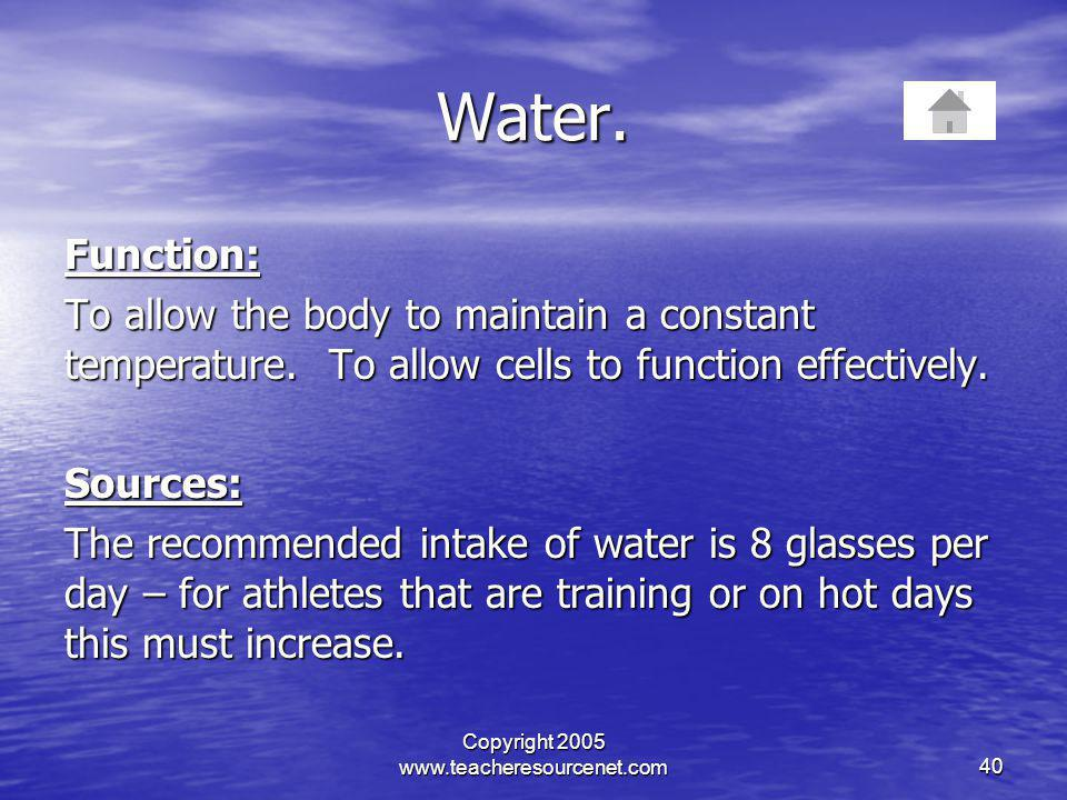 Copyright 2005 www.teacheresourcenet.com40 Water. Function: To allow the body to maintain a constant temperature. To allow cells to function effective