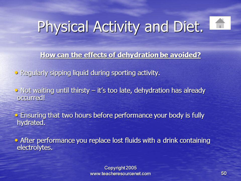 Copyright 2005 www.teacheresourcenet.com50 Physical Activity and Diet. How can the effects of dehydration be avoided? Regularly sipping liquid during