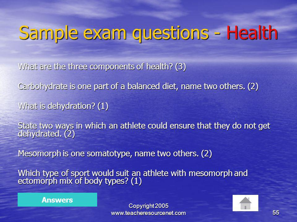 Copyright 2005 www.teacheresourcenet.com55 Sample exam questions - Health What are the three components of health? (3) Carbohydrate is one part of a b