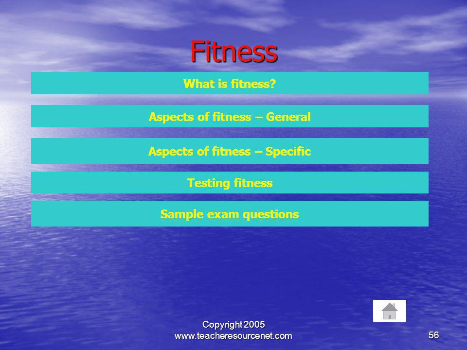 Copyright 2005 www.teacheresourcenet.com56 Fitness What is fitness? Aspects of fitness – General Aspects of fitness – Specific Testing fitness Sample