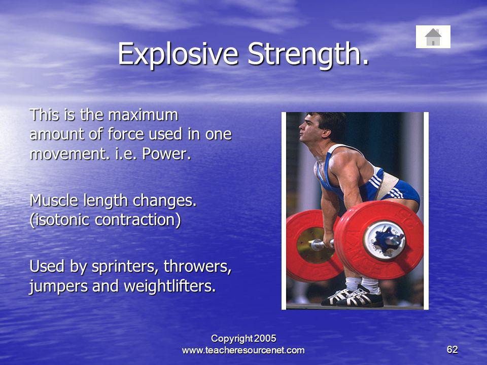 Copyright 2005 www.teacheresourcenet.com62 Explosive Strength. This is the maximum amount of force used in one movement. i.e. Power. Muscle length cha
