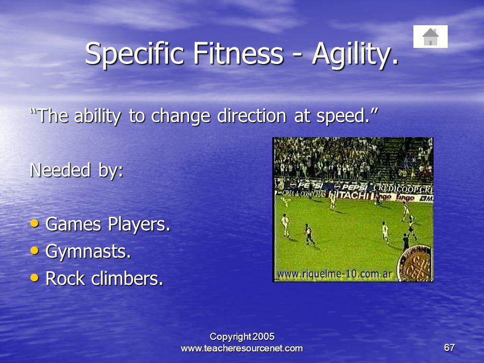 Copyright 2005 www.teacheresourcenet.com67 Specific Fitness - Agility. The ability to change direction at speed. Needed by: Games Players. Games Playe