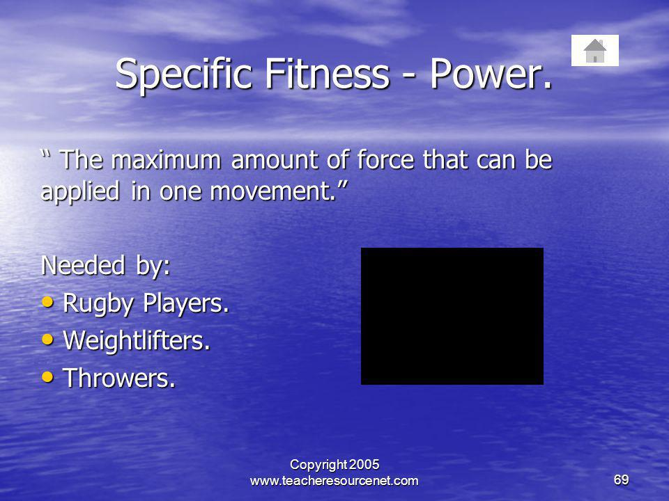 Copyright 2005 www.teacheresourcenet.com69 Specific Fitness - Power. The maximum amount of force that can be applied in one movement. The maximum amou