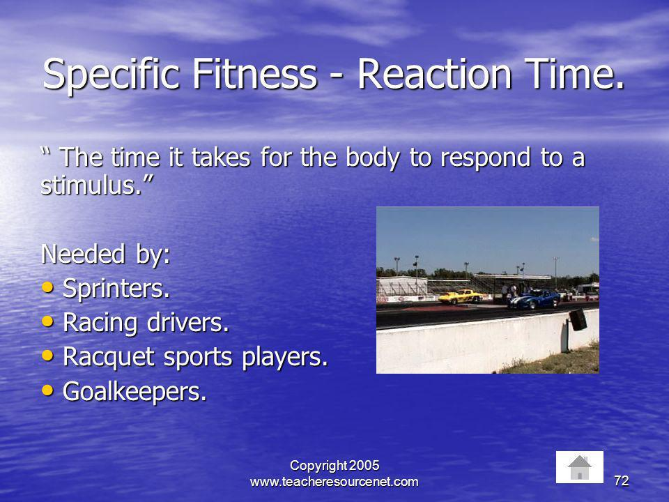Copyright 2005 www.teacheresourcenet.com72 Specific Fitness - Reaction Time. The time it takes for the body to respond to a stimulus. The time it take