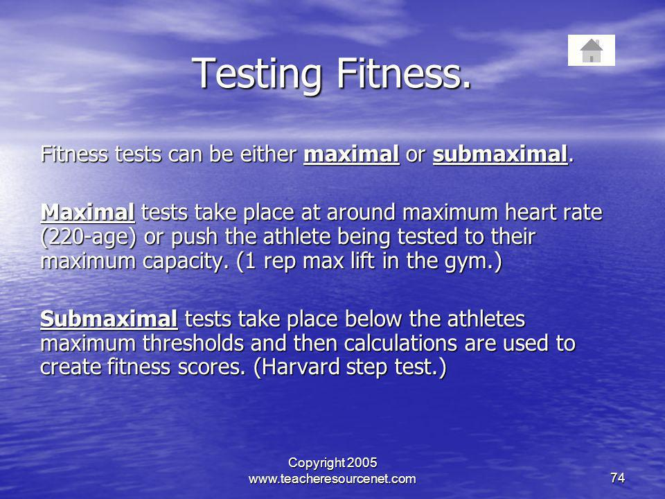 Copyright 2005 www.teacheresourcenet.com74 Testing Fitness. Fitness tests can be either maximal or submaximal. Maximal tests take place at around maxi
