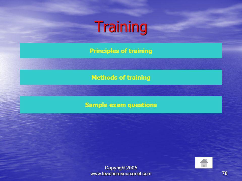 Copyright 2005 www.teacheresourcenet.com78 Training Principles of training Methods of training Sample exam questions