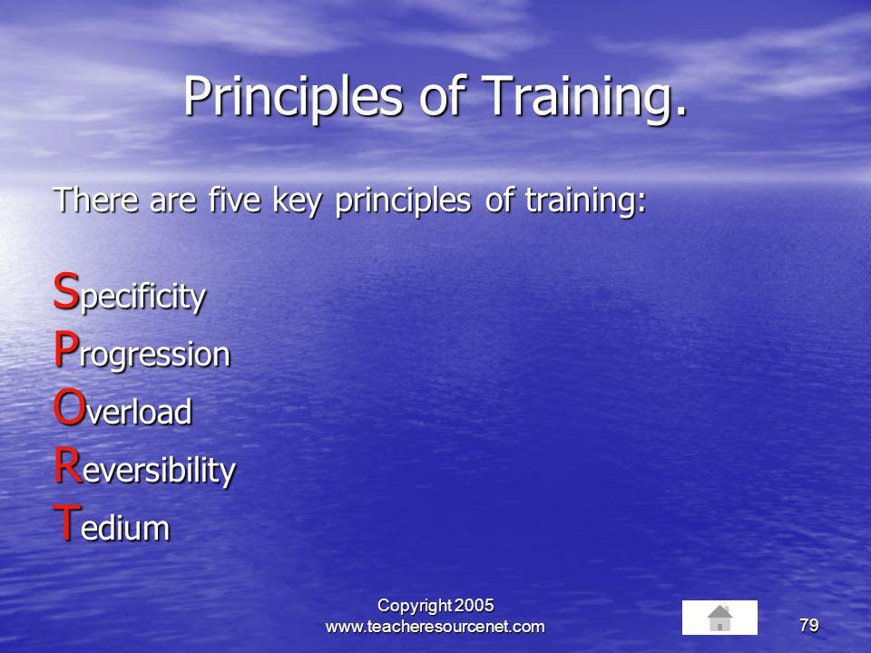 Copyright 2005 www.teacheresourcenet.com79 Principles of Training. There are five key principles of training: S pecificity P rogression O verload R ev