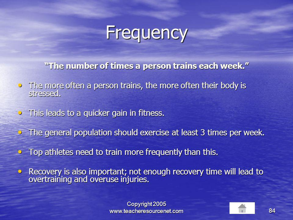 Copyright 2005 www.teacheresourcenet.com84 Frequency The number of times a person trains each week. The more often a person trains, the more often the