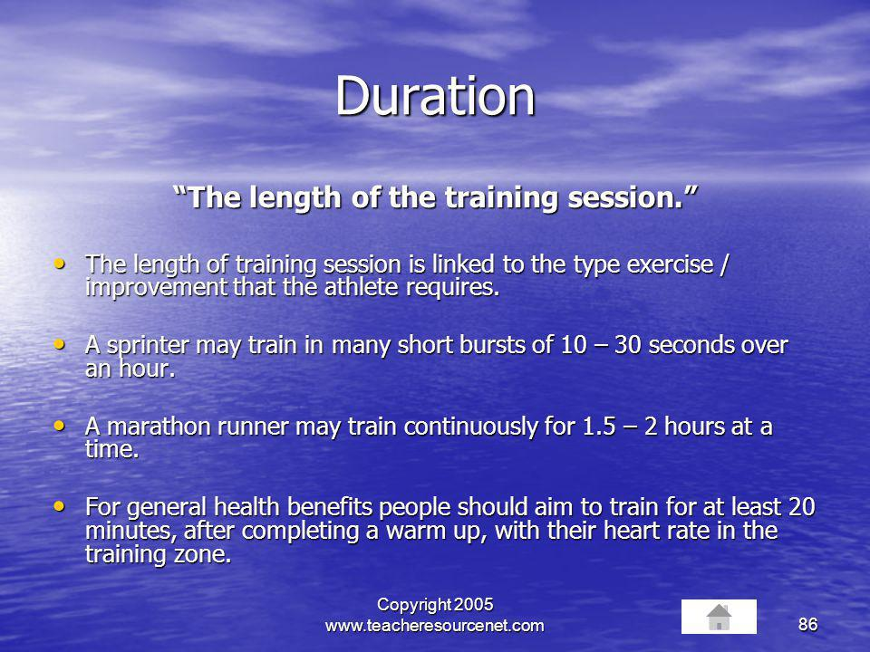 Copyright 2005 www.teacheresourcenet.com86 Duration The length of the training session. The length of training session is linked to the type exercise