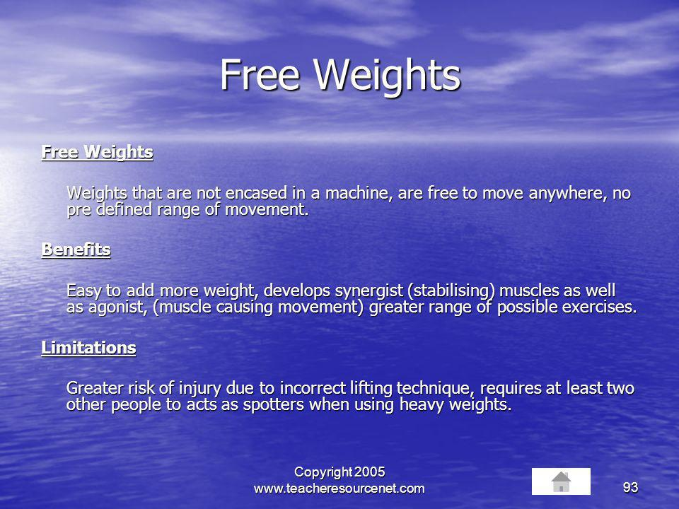 Copyright 2005 www.teacheresourcenet.com93 Free Weights Weights that are not encased in a machine, are free to move anywhere, no pre defined range of