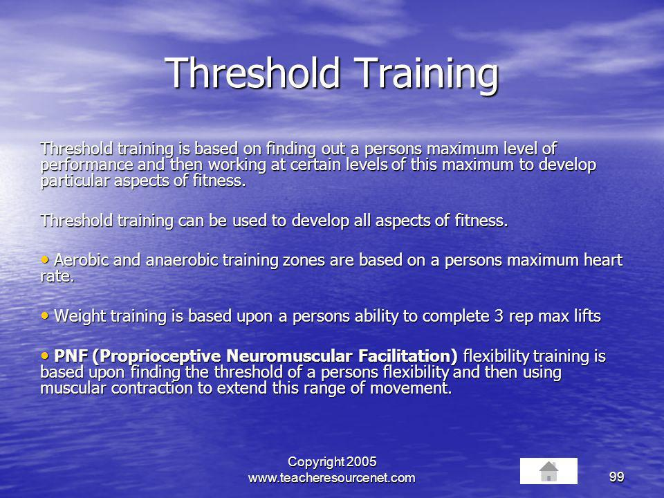 Copyright 2005 www.teacheresourcenet.com99 Threshold Training Threshold training is based on finding out a persons maximum level of performance and th