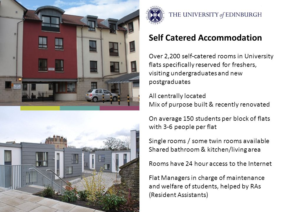 Self Catered Accommodation Over 2,200 self-catered rooms in University flats specifically reserved for freshers, visiting undergraduates and new postg