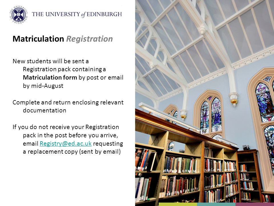 Matriculation Registration New students will be sent a Registration pack containing a Matriculation form by post or email by mid-August Complete and return enclosing relevant documentation If you do not receive your Registration pack in the post before you arrive, email Registry@ed.ac.uk requesting a replacement copy (sent by email)Registry@ed.ac.uk