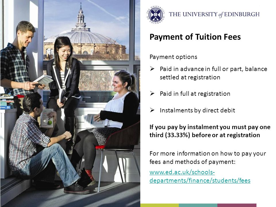 Payment options Paid in advance in full or part, balance settled at registration Paid in full at registration Instalments by direct debit If you pay by instalment you must pay one third (33.33%) before or at registration For more information on how to pay your fees and methods of payment: Payment of Tuition Fees www.ed.ac.uk/schools- departments/finance/students/fees