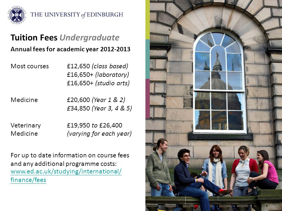 Tuition Fees Undergraduate Annual fees for academic year 2012-2013 Most courses£12,650 (class based) £16,650+ (laboratory) £16,650+ (studio arts) Medicine£20,600 (Year 1 & 2) £34,850 (Year 3, 4 & 5) Veterinary £19,950 to £26,400 Medicine(varying for each year) For up to date information on course fees and any additional programme costs: www.ed.ac.uk/studying/international/ finance/fees