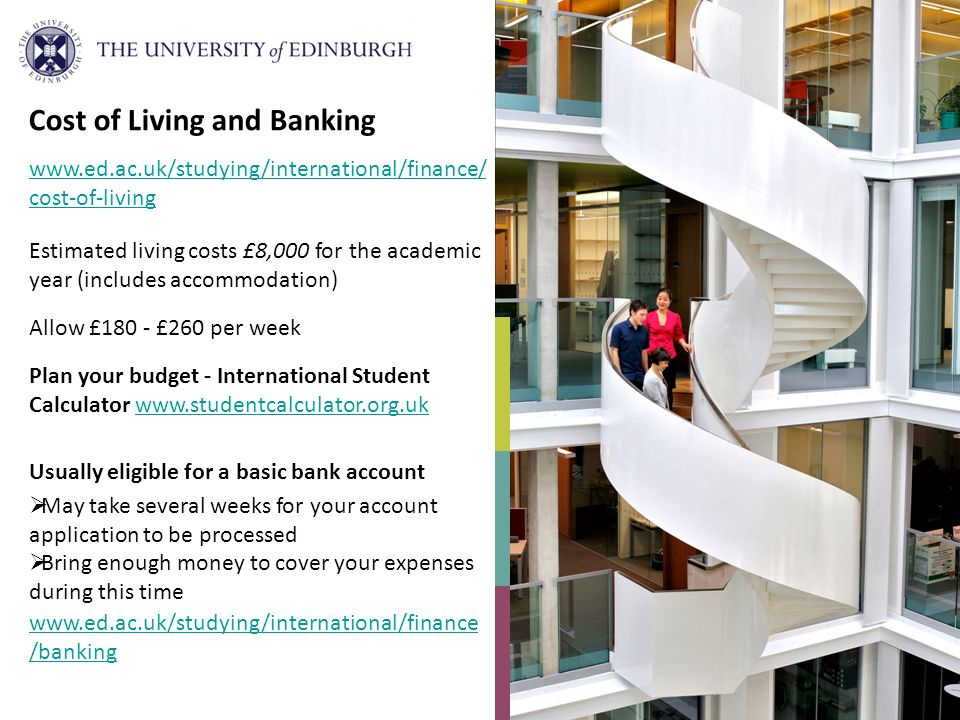 Estimated living costs £8,000 for the academic year (includes accommodation) Allow £180 - £260 per week Plan your budget - International Student Calculator www.studentcalculator.org.ukwww.studentcalculator.org.uk Usually eligible for a basic bank account May take several weeks for your account application to be processed Bring enough money to cover your expenses during this time Cost of Living and Banking www.ed.ac.uk/studying/international/finance/ cost-of-living www.ed.ac.uk/studying/international/finance /banking