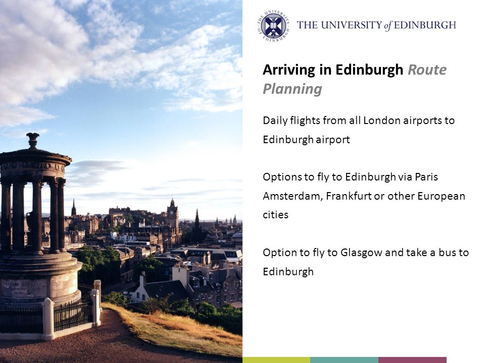 Arriving in Edinburgh Route Planning Daily flights from all London airports to Edinburgh airport Options to fly to Edinburgh via Paris Amsterdam, Fran