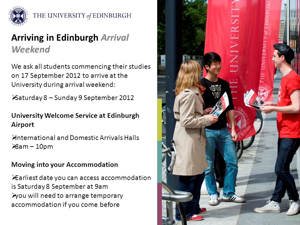 We ask all students commencing their studies on 17 September 2012 to arrive at the University during arrival weekend: Saturday 8 – Sunday 9 September 2012 University Welcome Service at Edinburgh Airport International and Domestic Arrivals Halls 8am – 10pm Moving into your Accommodation Earliest date you can access accommodation is Saturday 8 September at 9am you will need to arrange temporary accommodation if you come before Arriving in Edinburgh Arrival Weekend