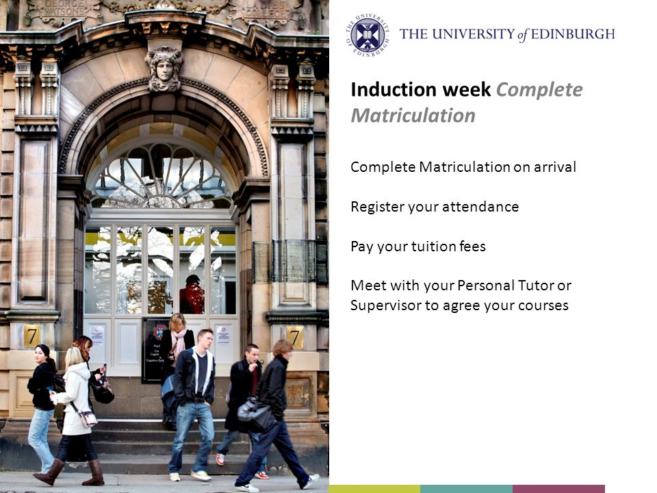 Complete Matriculation on arrival Register your attendance Pay your tuition fees Meet with your Personal Tutor or Supervisor to agree your courses Induction week Complete Matriculation