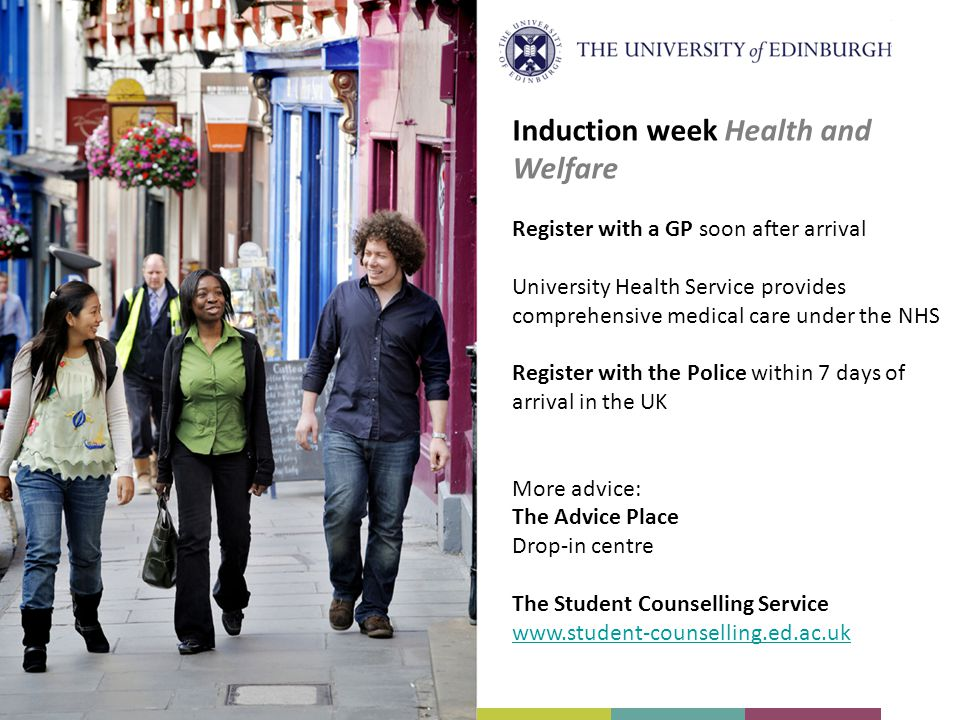 Register with a GP soon after arrival University Health Service provides comprehensive medical care under the NHS Register with the Police within 7 days of arrival in the UK More advice: The Advice Place Drop-in centre The Student Counselling Service www.student-counselling.ed.ac.uk Induction week Health and Welfare