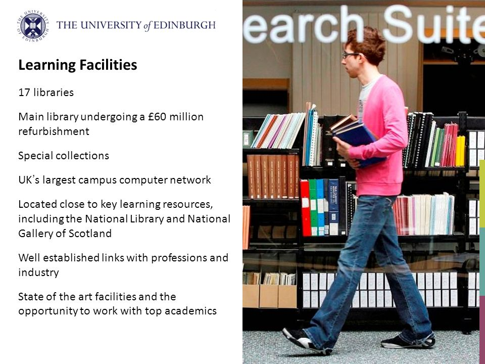 Learning Facilities 17 libraries Main library undergoing a £60 million refurbishment Special collections UKs largest campus computer network Located close to key learning resources, including the National Library and National Gallery of Scotland Well established links with professions and industry State of the art facilities and the opportunity to work with top academics
