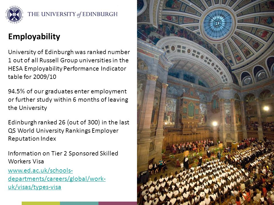 Employability University of Edinburgh was ranked number 1 out of all Russell Group universities in the HESA Employability Performance Indicator table for 2009/10 94.5% of our graduates enter employment or further study within 6 months of leaving the University Edinburgh ranked 26 (out of 300) in the last QS World University Rankings Employer Reputation Index Information on Tier 2 Sponsored Skilled Workers Visa www.ed.ac.uk/schools- departments/careers/global/work- uk/visas/types-visa