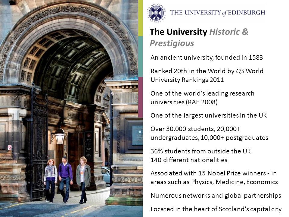 The University Historic & Prestigious An ancient university, founded in 1583 Ranked 20th in the World by QS World University Rankings 2011 One of the worlds leading research universities (RAE 2008) One of the largest universities in the UK Over 30,000 students, 20,000+ undergraduates, 10,000+ postgraduates 36% students from outside the UK 140 different nationalities Associated with 15 Nobel Prize winners - in areas such as Physics, Medicine, Economics Numerous networks and global partnerships Located in the heart of Scotlands capital city