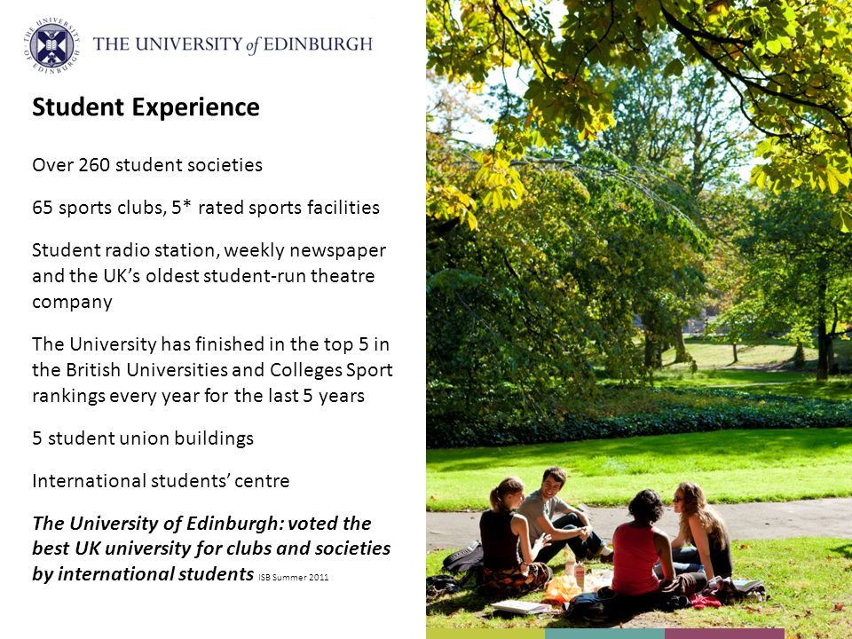 Student Experience Over 260 student societies 65 sports clubs, 5* rated sports facilities Student radio station, weekly newspaper and the UKs oldest student-run theatre company The University has finished in the top 5 in the British Universities and Colleges Sport rankings every year for the last 5 years 5 student union buildings International students centre The University of Edinburgh: voted the best UK university for clubs and societies by international students ISB Summer 2011