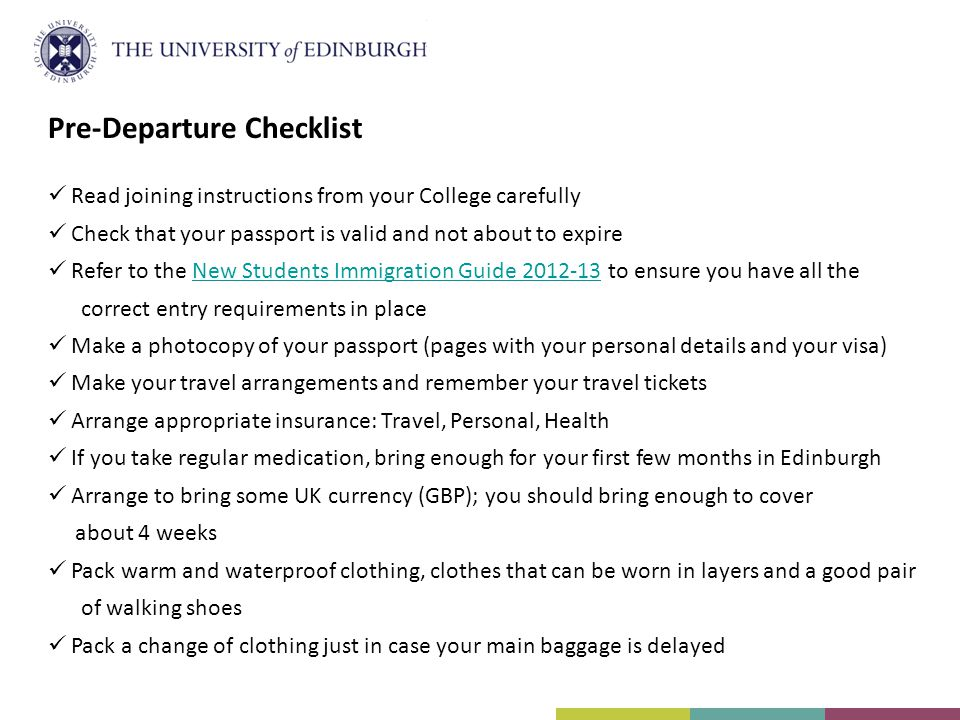 Pre-Departure Checklist Read joining instructions from your College carefully Check that your passport is valid and not about to expire Refer to the New Students Immigration Guide 2012-13 to ensure you have all theNew Students Immigration Guide 2012-13 correct entry requirements in place Make a photocopy of your passport (pages with your personal details and your visa) Make your travel arrangements and remember your travel tickets Arrange appropriate insurance: Travel, Personal, Health If you take regular medication, bring enough for your first few months in Edinburgh Arrange to bring some UK currency (GBP); you should bring enough to cover about 4 weeks Pack warm and waterproof clothing, clothes that can be worn in layers and a good pair of walking shoes Pack a change of clothing just in case your main baggage is delayed