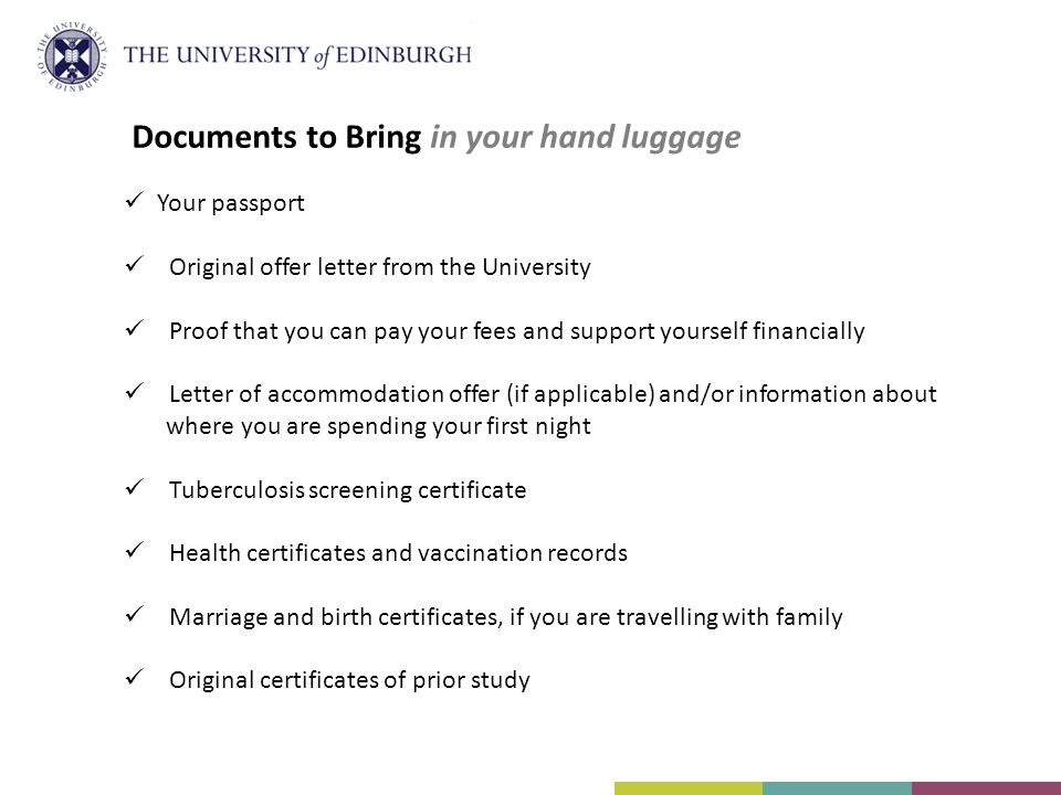 Your passport Original offer letter from the University Proof that you can pay your fees and support yourself financially Letter of accommodation offe