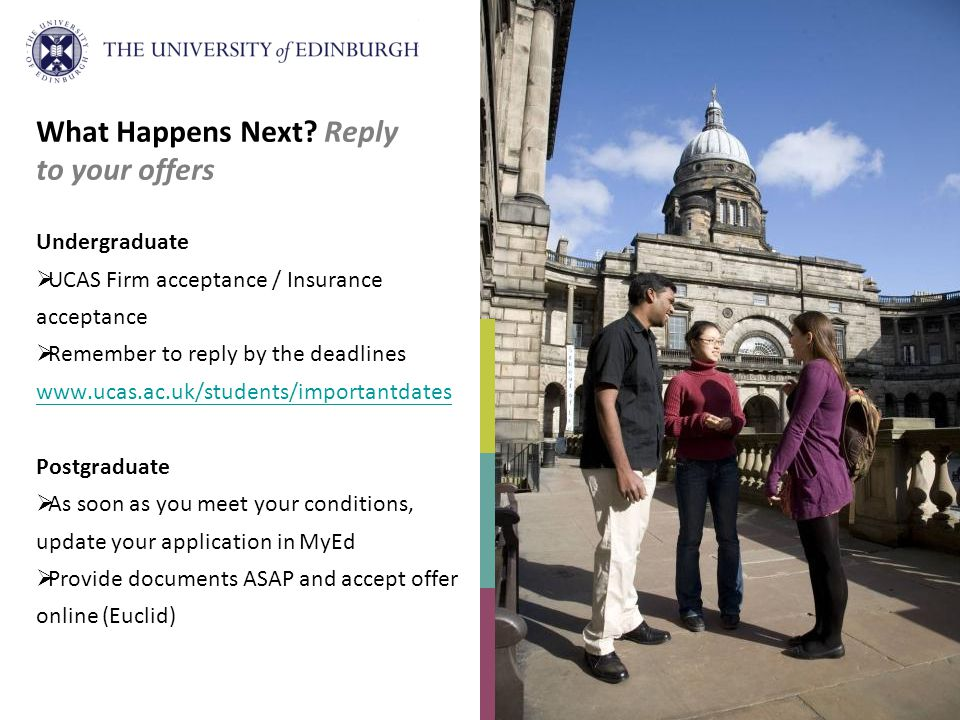 UCAS / University sends confirmation letter Visa requirements / applying for your visa Supply passport information when requested Confirmation of Acceptance for Studies (CAS) issued by the University University issues joining instructions: Available online / hard copy Formal letter of admission Information about the School you have applied to and the Universitys services to help you prepare for life at Edinburgh Introductory meetings with your School What Happens Next.