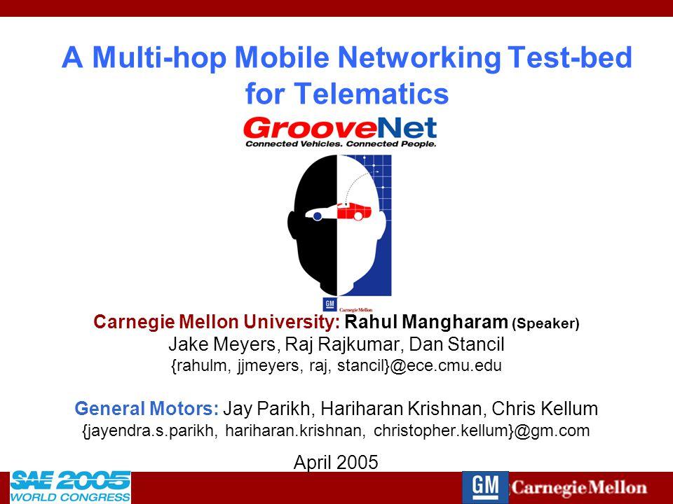 2005-01-1484 A Multi-hop Mobile Networking Test-bed for Telematics Carnegie Mellon University: Rahul Mangharam (Speaker) Jake Meyers, Raj Rajkumar, Dan Stancil {rahulm, jjmeyers, raj, stancil}@ece.cmu.edu General Motors: Jay Parikh, Hariharan Krishnan, Chris Kellum {jayendra.s.parikh, hariharan.krishnan, christopher.kellum}@gm.com April 2005