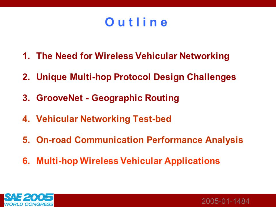 2005-01-1484 O u t l i n e 1.The Need for Wireless Vehicular Networking 2.Unique Multi-hop Protocol Design Challenges 3.GrooveNet - Geographic Routing