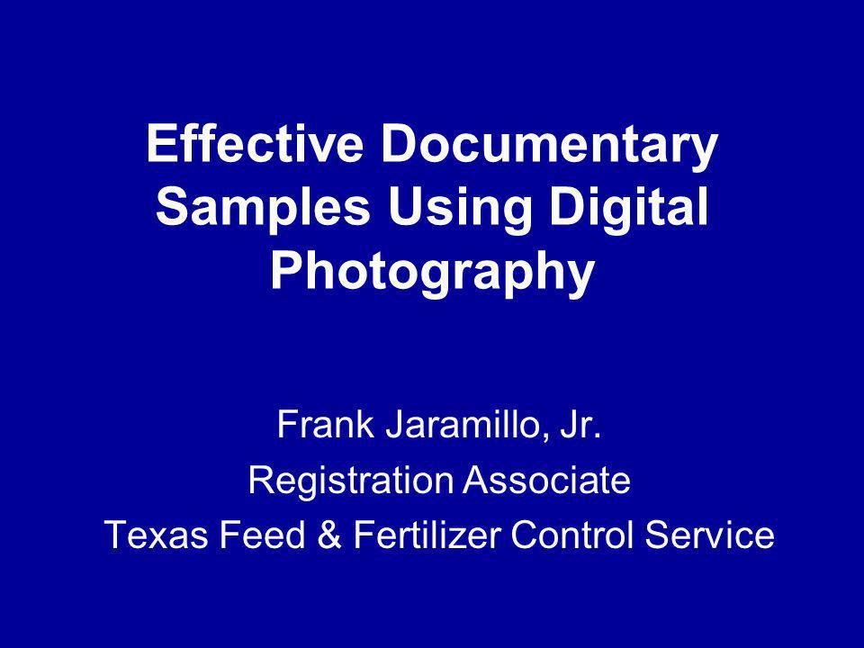 Frank Jaramillo, Jr. Registration Associate Texas Feed & Fertilizer Control Service Effective Documentary Samples Using Digital Photography