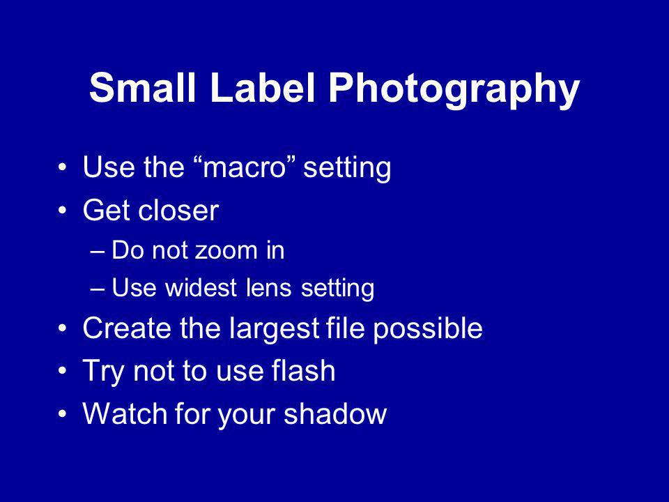 Small Label Photography Use the macro setting Get closer –Do not zoom in –Use widest lens setting Create the largest file possible Try not to use flash Watch for your shadow