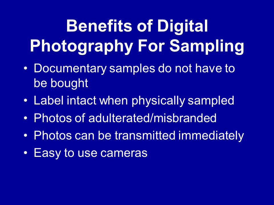 Benefits of Digital Photography For Sampling Documentary samples do not have to be bought Label intact when physically sampled Photos of adulterated/misbranded Photos can be transmitted immediately Easy to use cameras