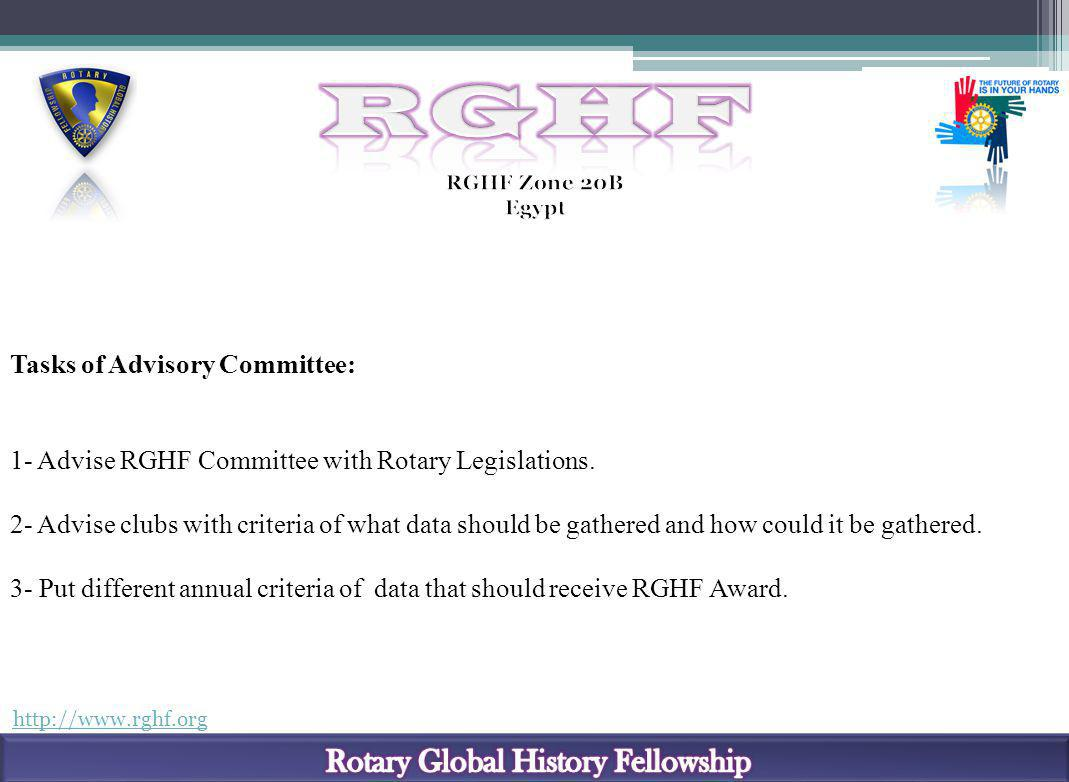 http://www.rghf.org Tasks of Advisory Committee: 1- Advise RGHF Committee with Rotary Legislations. 2- Advise clubs with criteria of what data should