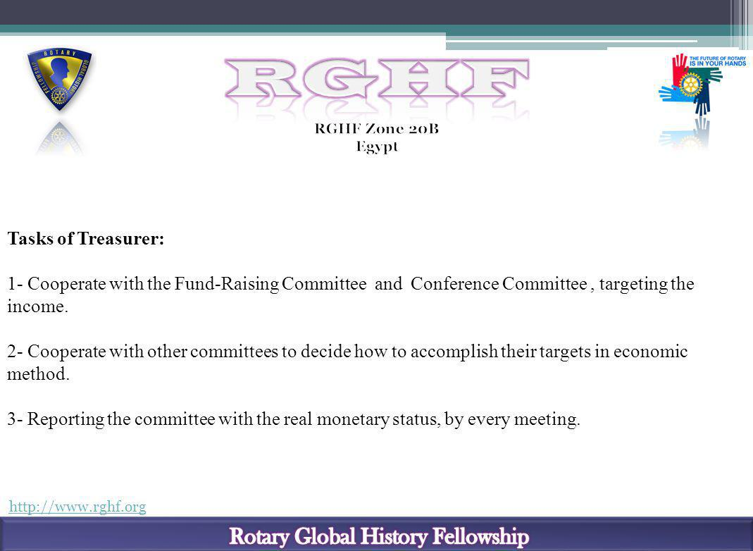 http://www.rghf.org Tasks of Treasurer: 1- Cooperate with the Fund-Raising Committee and Conference Committee, targeting the income. 2- Cooperate with