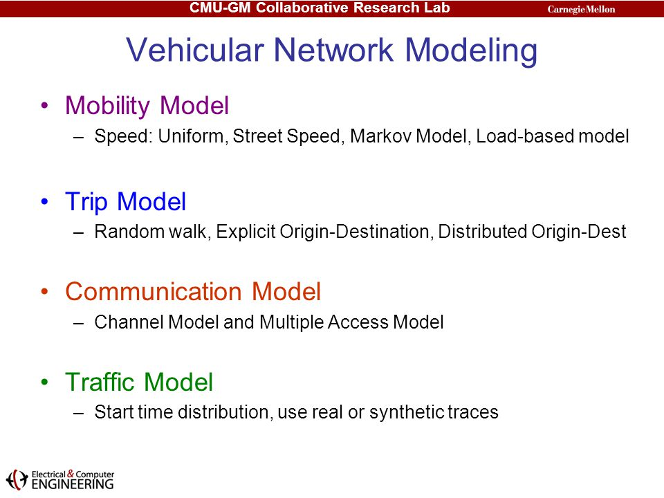 CMU-GM Collaborative Research Lab Vehicular Network Modeling Mobility Model –Speed: Uniform, Street Speed, Markov Model, Load-based model Trip Model –