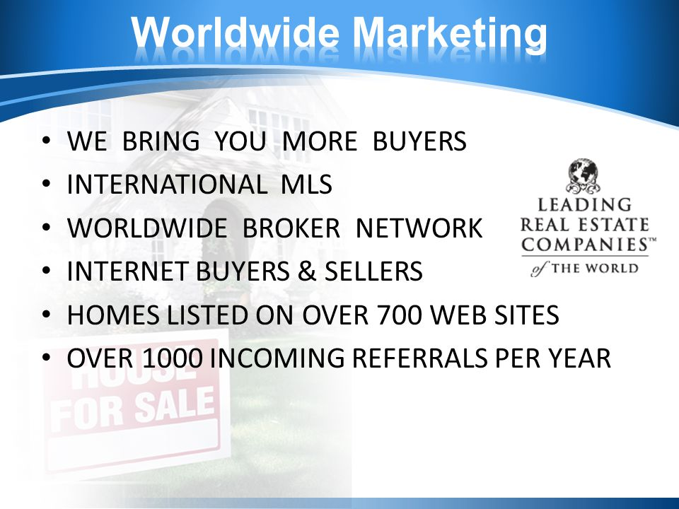 WE BRING YOU MORE BUYERS INTERNATIONAL MLS WORLDWIDE BROKER NETWORK INTERNET BUYERS & SELLERS HOMES LISTED ON OVER 700 WEB SITES OVER 1000 INCOMING REFERRALS PER YEAR
