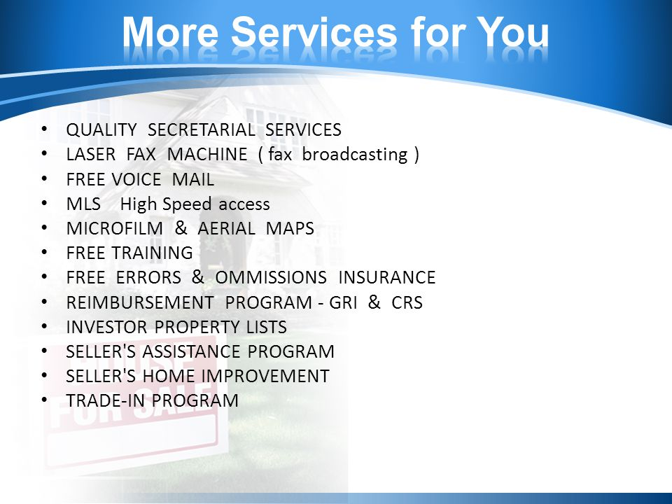 QUALITY SECRETARIAL SERVICES LASER FAX MACHINE ( fax broadcasting ) FREE VOICE MAIL MLS High Speed access MICROFILM & AERIAL MAPS FREE TRAINING FREE ERRORS & OMMISSIONS INSURANCE REIMBURSEMENT PROGRAM - GRI & CRS INVESTOR PROPERTY LISTS SELLER S ASSISTANCE PROGRAM SELLER S HOME IMPROVEMENT TRADE-IN PROGRAM