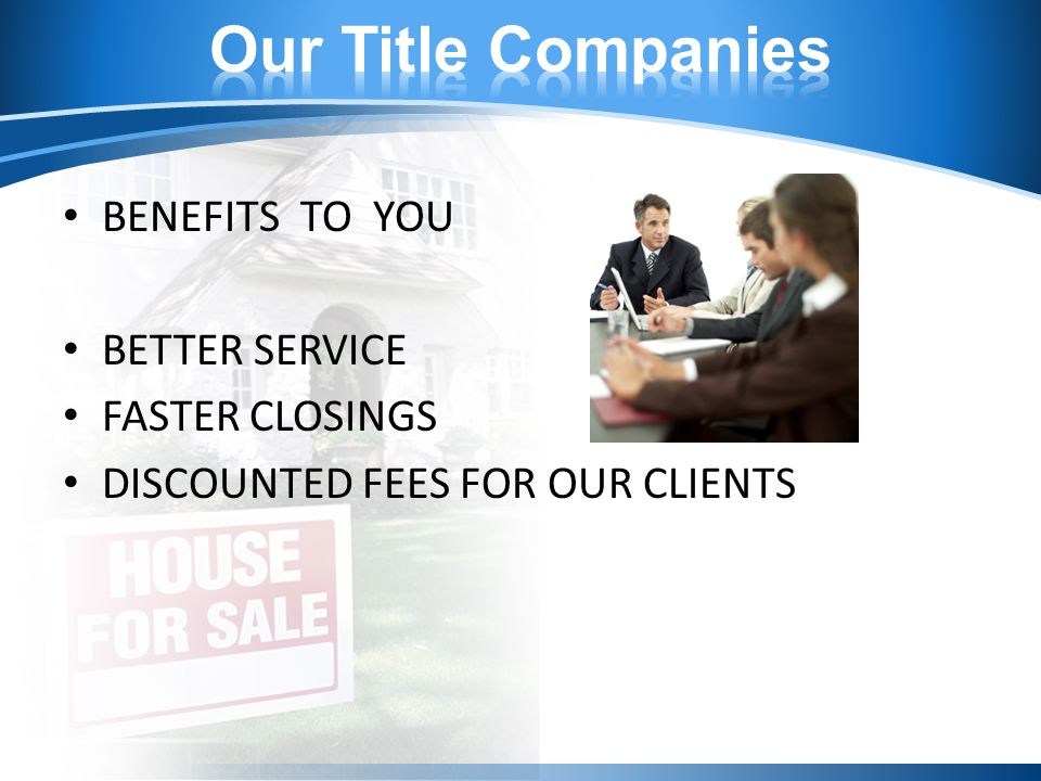 BENEFITS TO YOU BETTER SERVICE FASTER CLOSINGS DISCOUNTED FEES FOR OUR CLIENTS