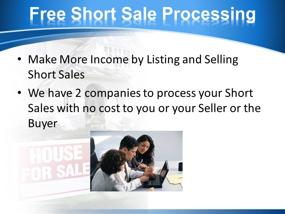 Make More Income by Listing and Selling Short Sales We have 2 companies to process your Short Sales with no cost to you or your Seller or the Buyer