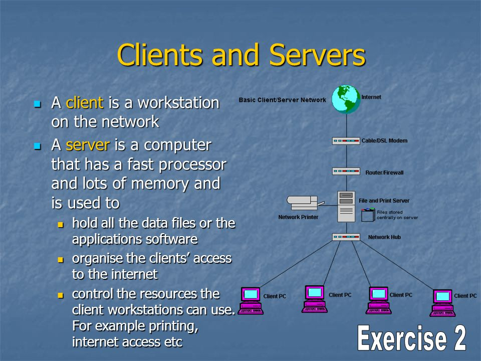 Clients and Servers A client is a workstation on the network A client is a workstation on the network A server is a computer that has a fast processor